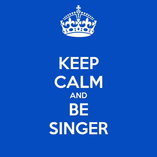 KEEP CALM AND BE SINGER