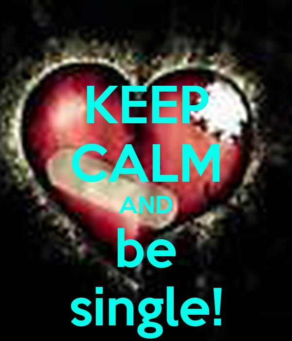 KEEP CALM AND be single!