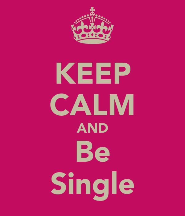 KEEP CALM AND Be Single