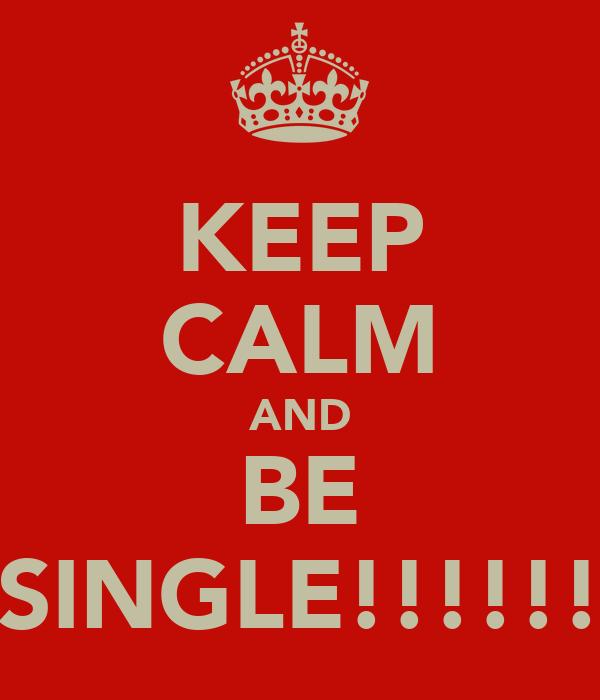 KEEP CALM AND BE SINGLE!!!!!!