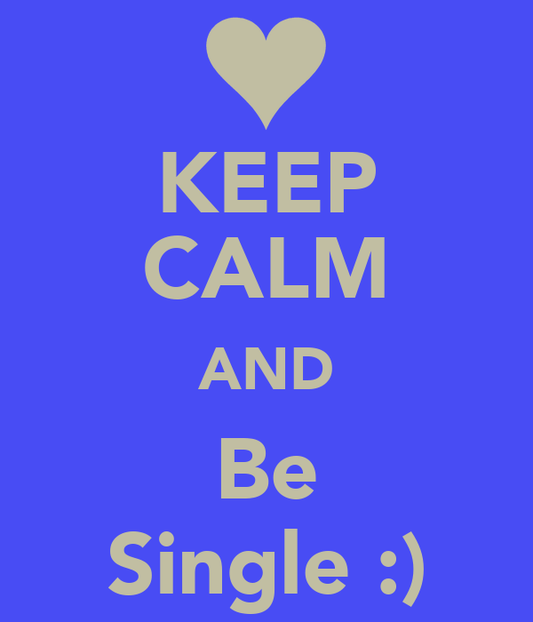 KEEP CALM AND Be Single :)