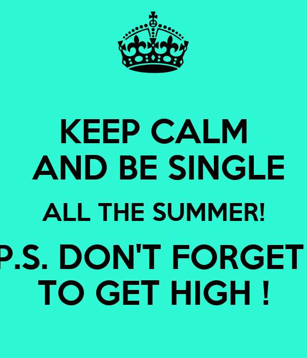 KEEP CALM  AND BE SINGLE ALL THE SUMMER! P.S. DON'T FORGET  TO GET HIGH !
