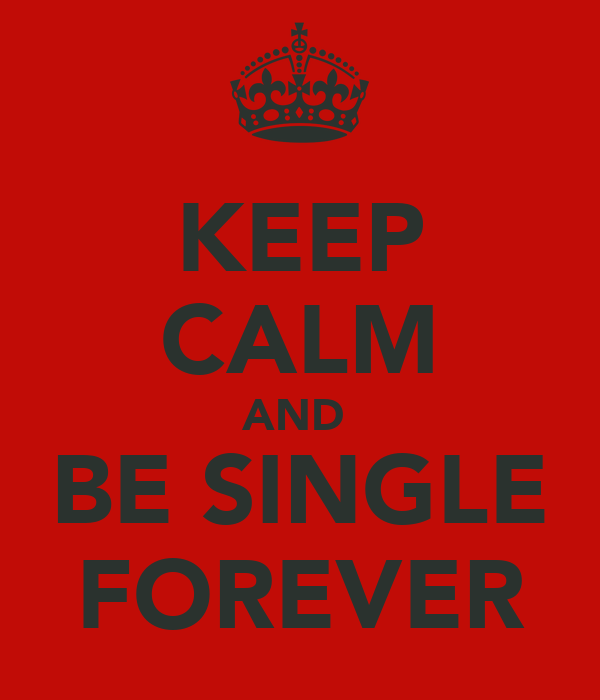 KEEP CALM AND  BE SINGLE FOREVER
