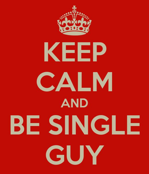 KEEP CALM AND BE SINGLE GUY