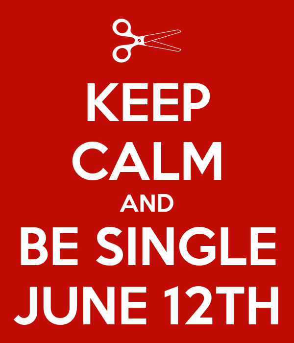 KEEP CALM AND BE SINGLE JUNE 12TH