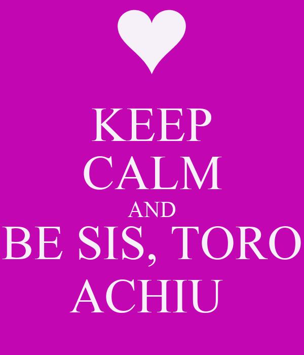 KEEP CALM AND BE SIS, TORO ACHIU