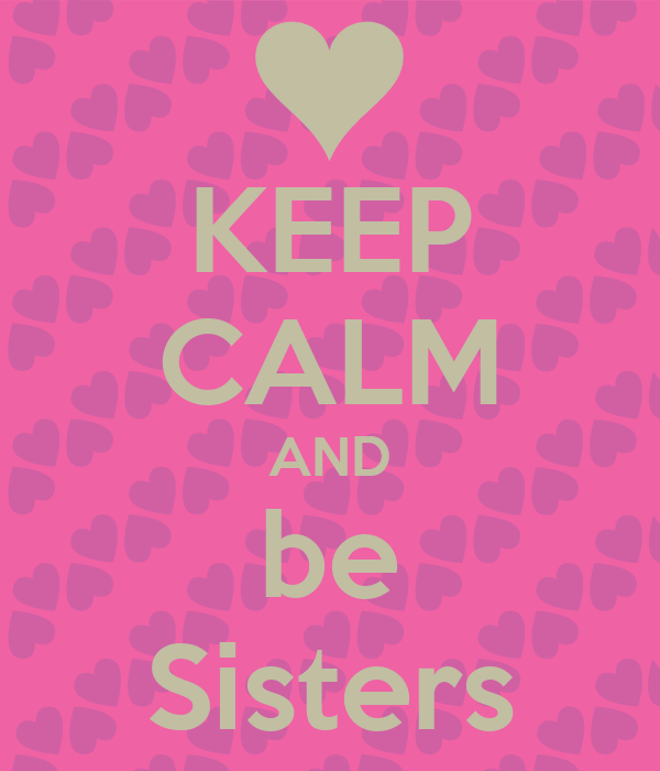 KEEP CALM AND be Sisters