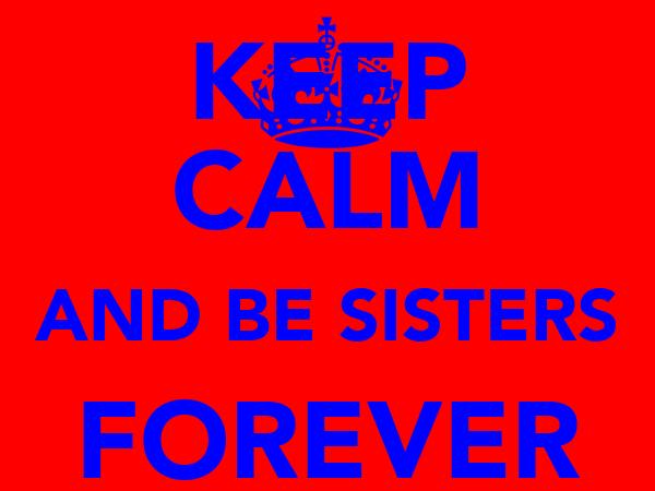 KEEP CALM AND BE SISTERS FOREVER TAMARA AND JADE!