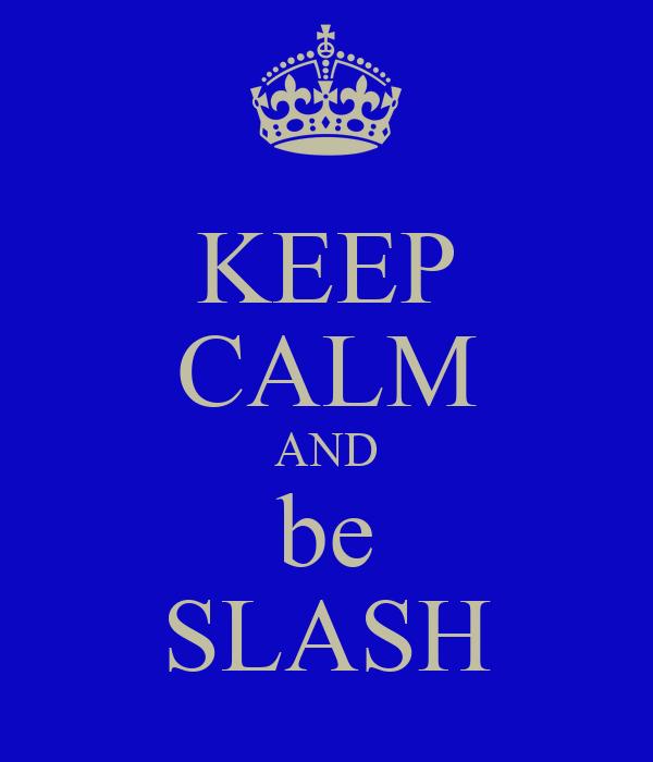 KEEP CALM AND be SLASH