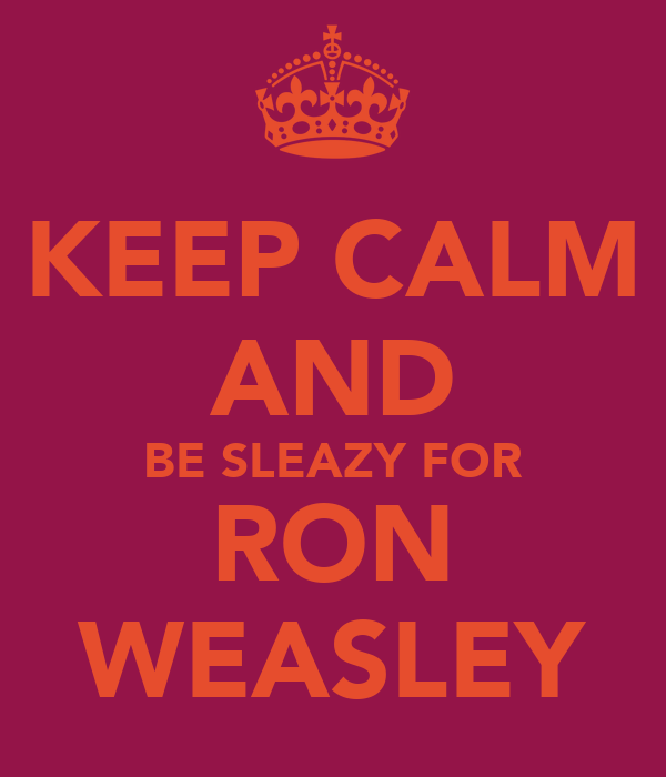 KEEP CALM AND BE SLEAZY FOR RON WEASLEY