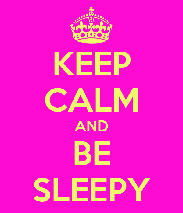 KEEP CALM AND BE SLEEPY