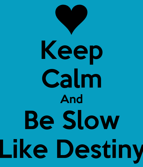 Keep Calm And Be Slow Like Destiny