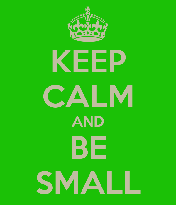 KEEP CALM AND BE SMALL
