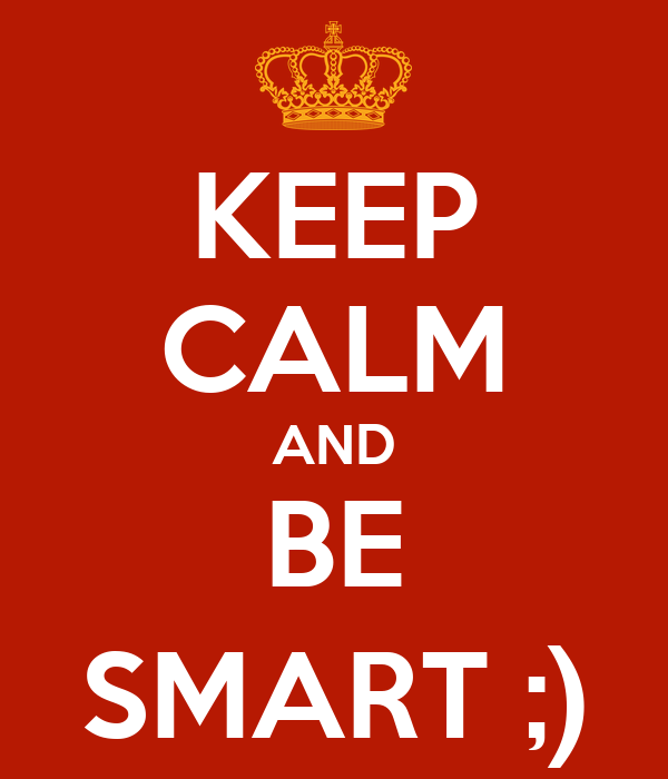KEEP CALM AND BE SMART ;)