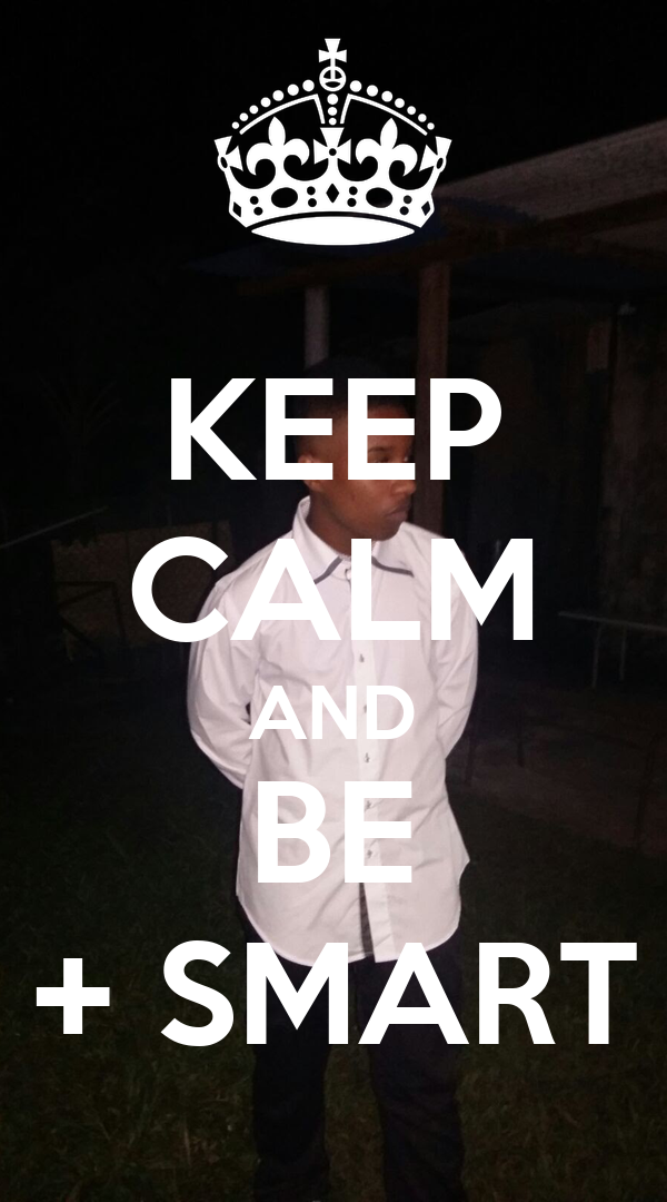KEEP CALM AND BE + SMART