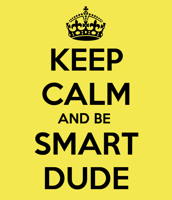 KEEP CALM AND BE  SMART DUDE