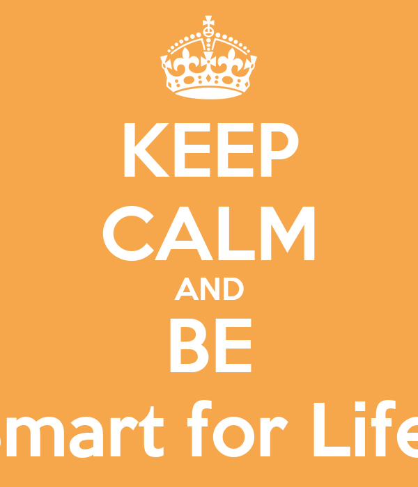 KEEP CALM AND BE Smart for Life!