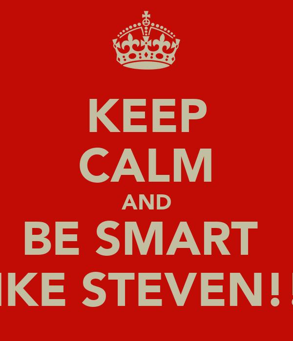 KEEP CALM AND BE SMART  LIKE STEVEN!!!