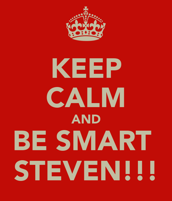 KEEP CALM AND BE SMART  STEVEN!!!