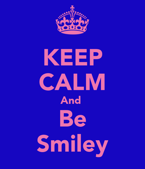 KEEP CALM And  Be Smiley