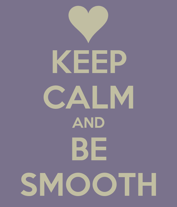 KEEP CALM AND BE SMOOTH