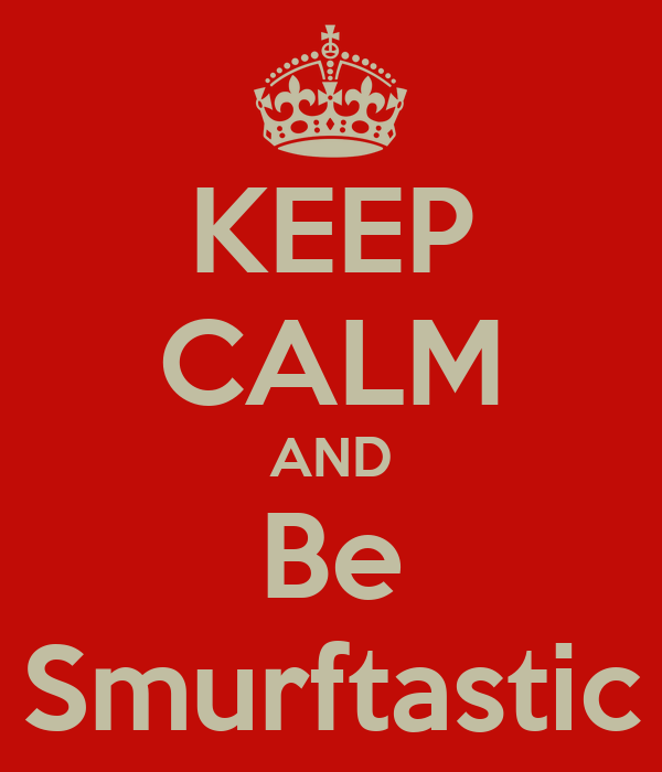 KEEP CALM AND Be Smurftastic