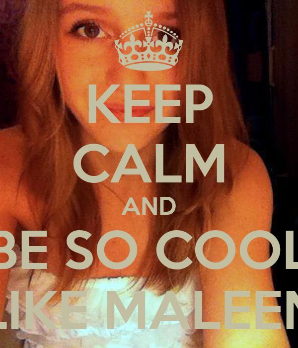 KEEP CALM AND BE SO COOL LIKE MALEEN