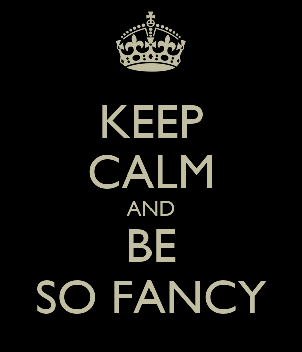 KEEP CALM AND BE SO FANCY