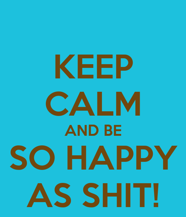 KEEP CALM AND BE SO HAPPY AS SHIT!