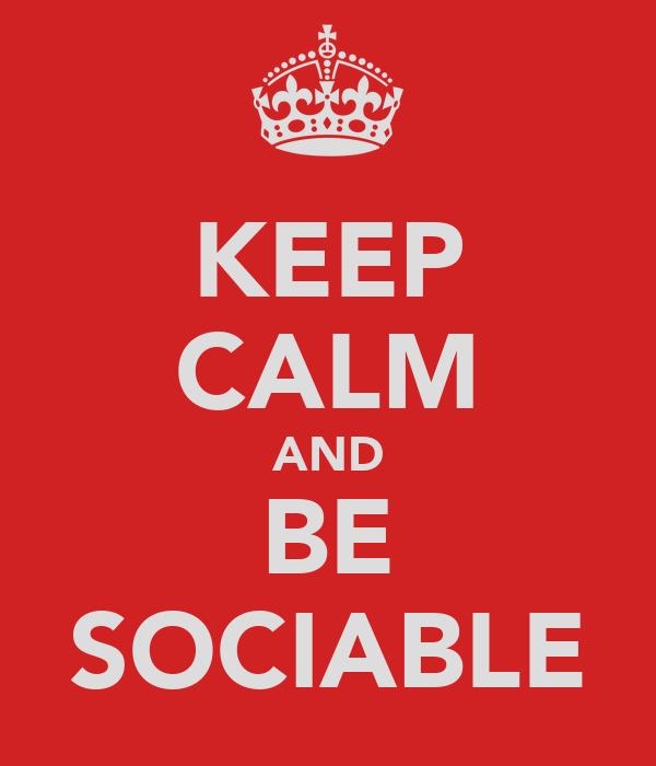 KEEP CALM AND BE SOCIABLE