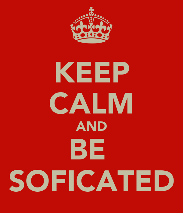 KEEP CALM AND BE  SOFICATED