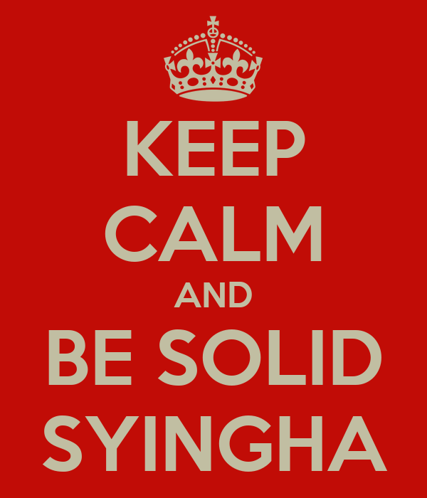KEEP CALM AND BE SOLID SYINGHA