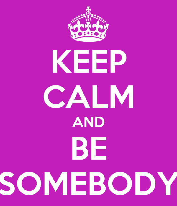 KEEP CALM AND BE SOMEBODY