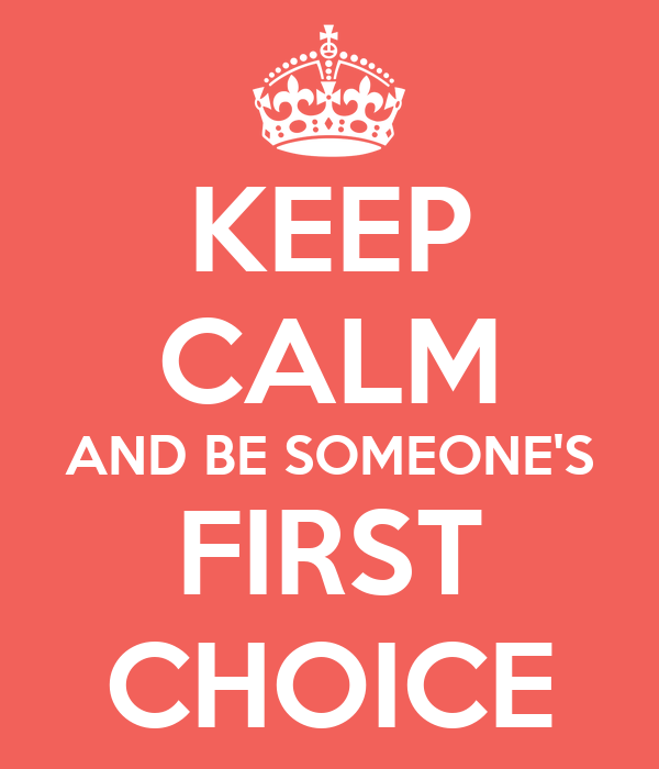 KEEP CALM AND BE SOMEONE'S FIRST CHOICE