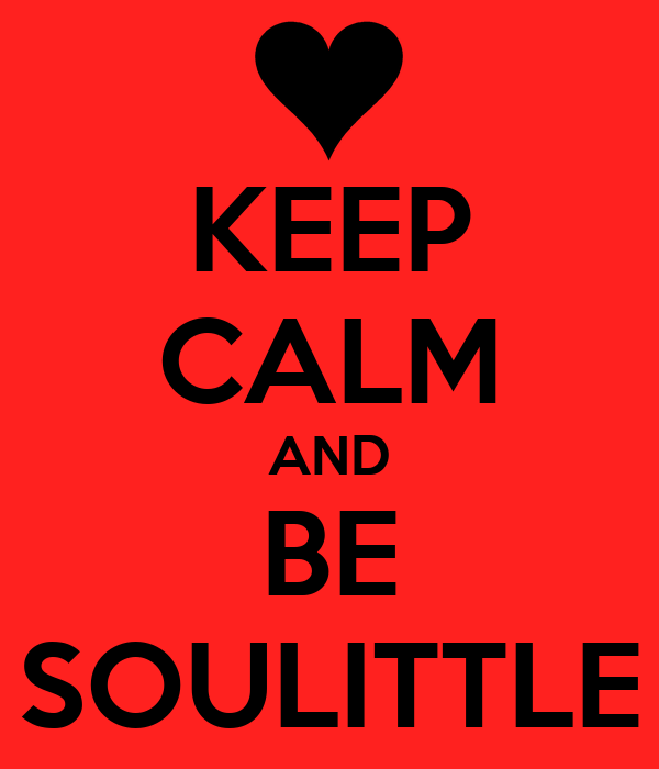 KEEP CALM AND BE SOULITTLE