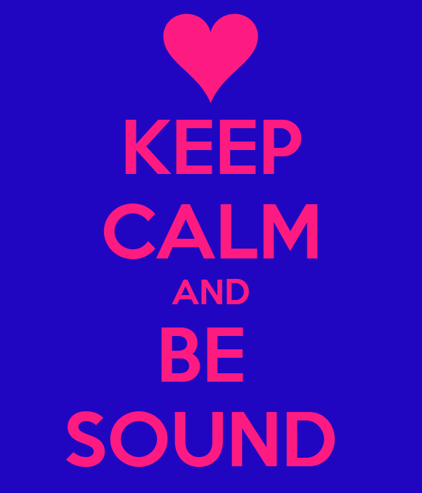 KEEP CALM AND BE  SOUND