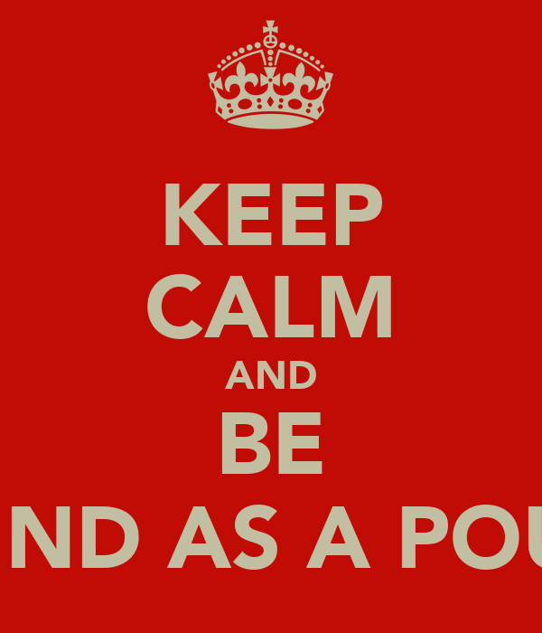 KEEP CALM AND BE SOUND AS A POUND