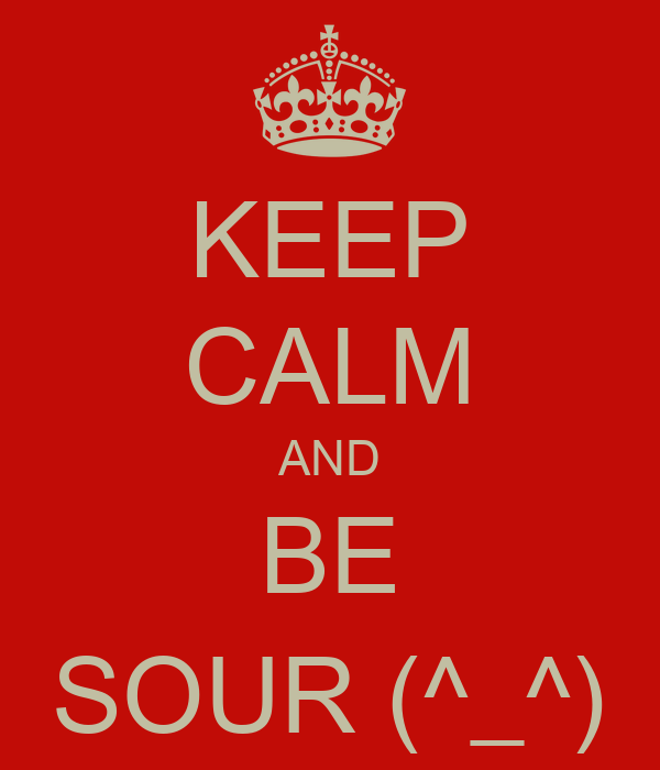 KEEP CALM AND BE SOUR (^_^)