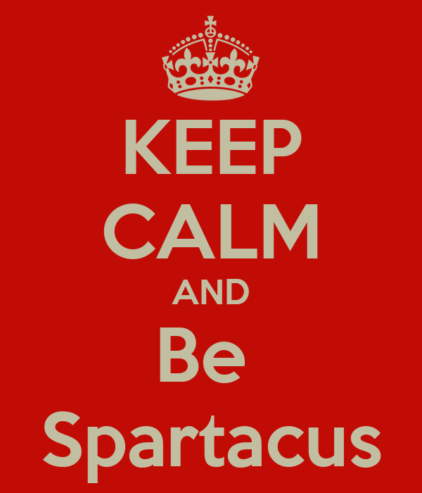 KEEP CALM AND Be  Spartacus
