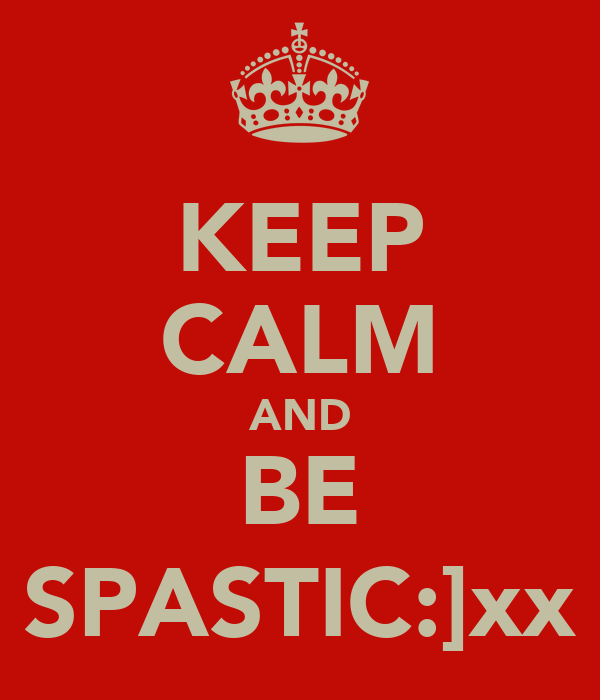 KEEP CALM AND BE SPASTIC:]xx