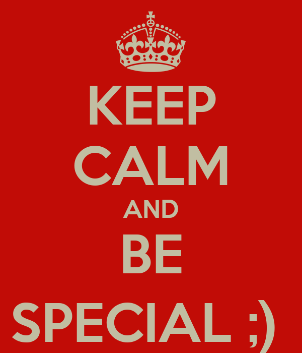 KEEP CALM AND BE SPECIAL ;)