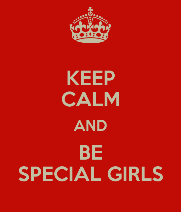 KEEP CALM AND BE SPECIAL GIRLS