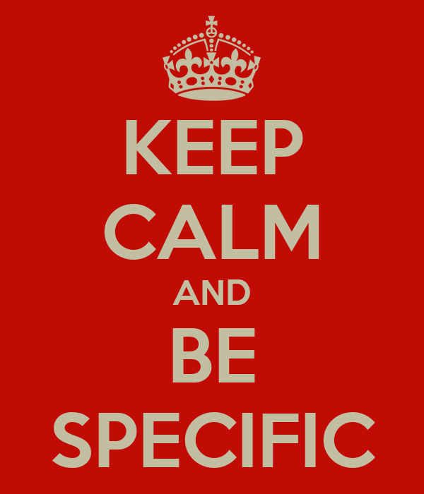 KEEP CALM AND BE SPECIFIC