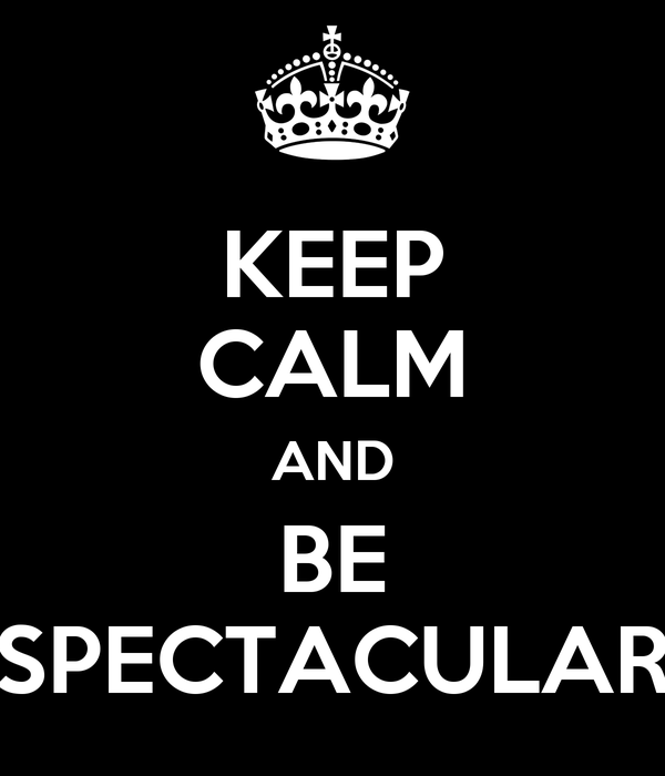 KEEP CALM AND BE SPECTACULAR