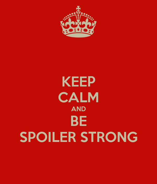 KEEP CALM AND BE SPOILER STRONG