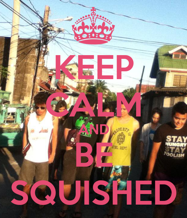 KEEP CALM AND BE SQUISHED