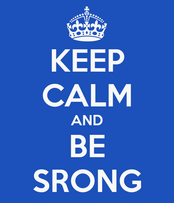 KEEP CALM AND BE SRONG
