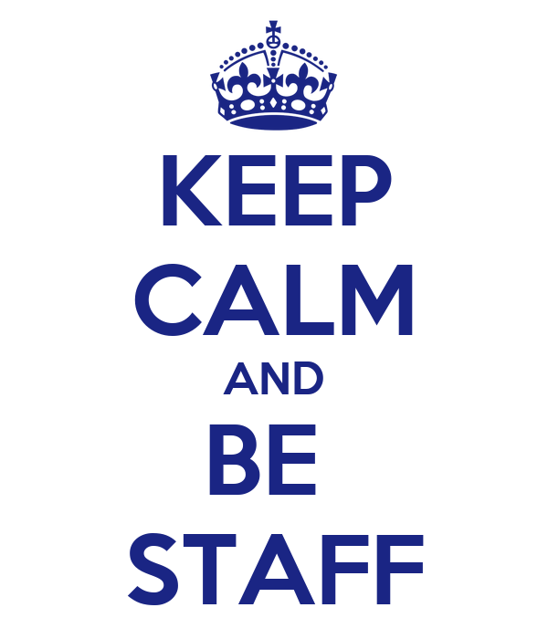KEEP CALM AND BE  STAFF