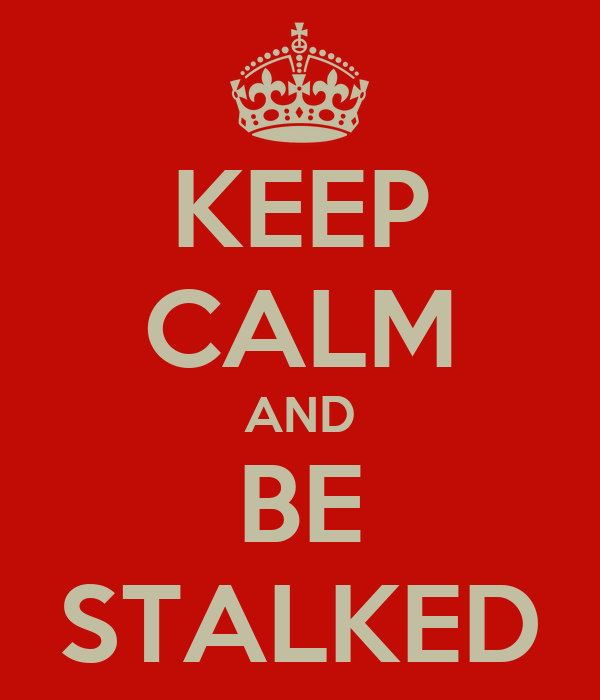 KEEP CALM AND BE STALKED