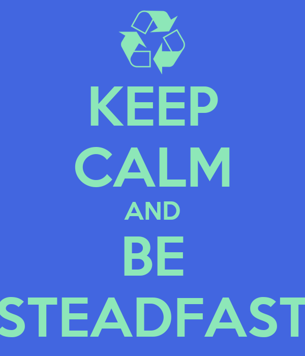 KEEP CALM AND BE STEADFAST